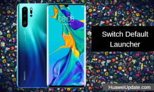 Huawei P30 Pro Tips And Tricks: Switch Default Launcher
