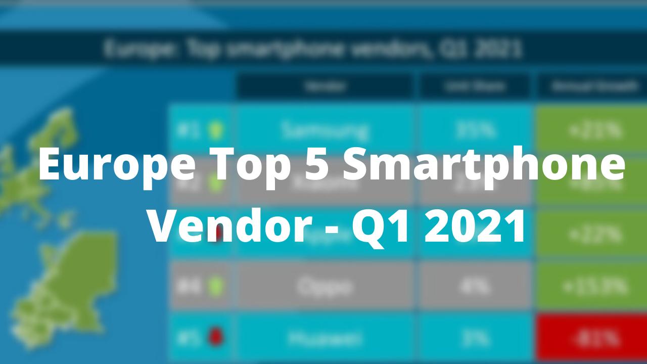 Europe Top 5 Smartphone Vendors In Q1 2021 List